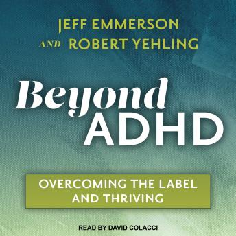 Beyond ADHD: Overcoming the Label and Thriving, Jeff Emmerson, Robert Yehling