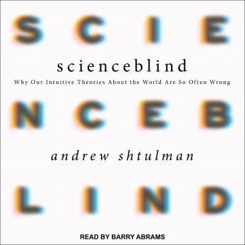 Scienceblind: Why Our Intuitive Theories About the World Are So Often Wrong, Andrew Shtulman