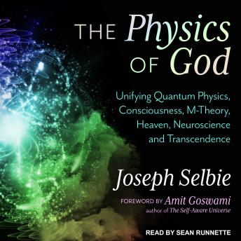 Download Physics of God: Unifying Quantum Physics, Consciousness, M-Theory, Heaven, Neuroscience and Transcendence by Joseph Selbie