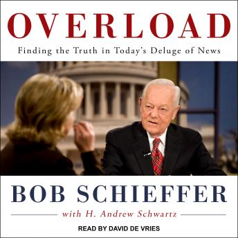 Overload: Finding the Truth in Today's Deluge of News, Bob Schieffer