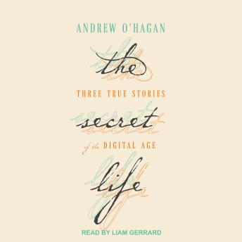 Secret Life: Three True Stories of the Digital Age, Andrew O'Hagan