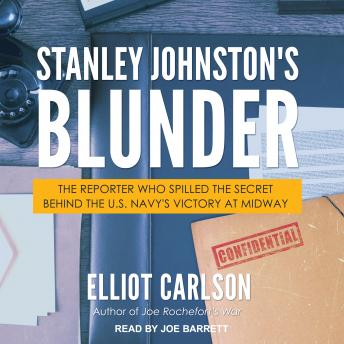 Stanley Johnston's Blunder: The Reporter Who Spilled the Secret Behind the U.S. Navy's Victory at Midway, Elliot Carlson