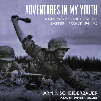 Adventures in My Youth: A German Soldier on the Eastern Front 1941-45, Armin Scheiderbauer