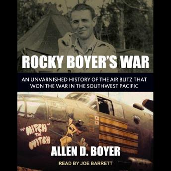 Rocky Boyer's War: An Unvarnished History of the Air Blitz that Won the War in the Southwest Pacific, Allen D. Boyer