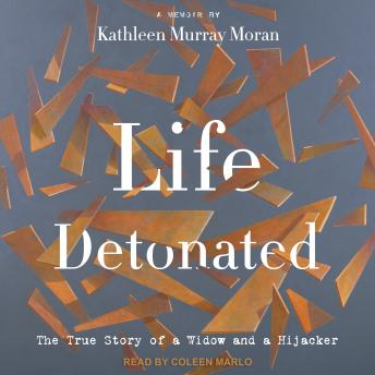 Life Detonated: The True Story of a Widow and a Hijacker, Kathleen Murray Moran