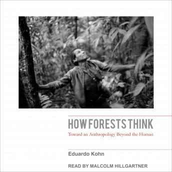 How Forests Think: Toward an Anthropology Beyond the Human, Eduardo Kohn