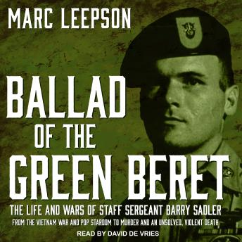 Download Ballad of the Green Beret: The Life and Wars of Staff Sergeant Barry Sadler from the Vietnam War and Pop Stardom to Murder and an Unsolved, Violent Death by Marc Leepson