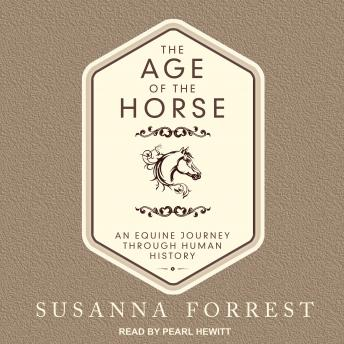 Age of the Horse: An Equine Journey Through Human History, Susanna Forrest