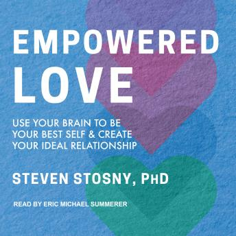 Empowered Love: Use Your Brain to Be Your Best Self and Create Your Ideal Relationship, Steven Stosny, Ph.D.