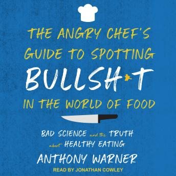 Angry Chef's Guide to Spotting Bullsh*t in the World of Food: Bad Science and the Truth About Healthy Eating details