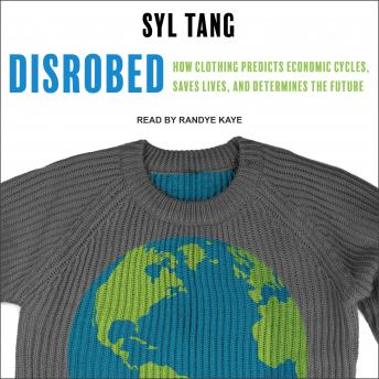 Disrobed: How Clothing Predicts Economic Cycles, Saves Lives, and Determines the Future, Syl Tang