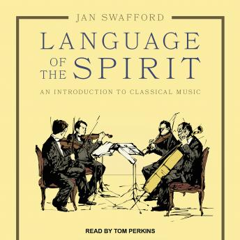 Language of the Spirit: An Introduction to Classical Music, Jan Swafford