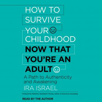How to Survive Your Childhood Now That You're an Adult: A Path to Authenticity and Awakening, Ira Israel