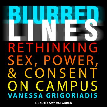 Blurred Lines: Rethinking Sex, Power, and Consent on Campus, Vanessa Grigoriadis