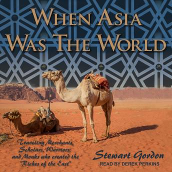 Download When Asia Was the World: Traveling Merchants, Scholars, Warriors, and Monks Who Created the