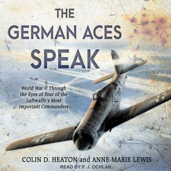 German Aces Speak: World War II Through the Eyes of Four of the Luftwaffe's Most Important Commanders, Anne-Marie Lewis, Colin D. Heaton
