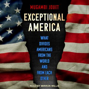 Exceptional America: What Divides Americans from the World and from Each Other, Mugambi Jouet