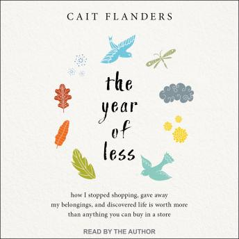 Download Year of Less: How I Stopped Shopping, Gave Away My Belongings, and Discovered Life Is Worth More Than Anything You Can Buy in a Store by Cait Flanders
