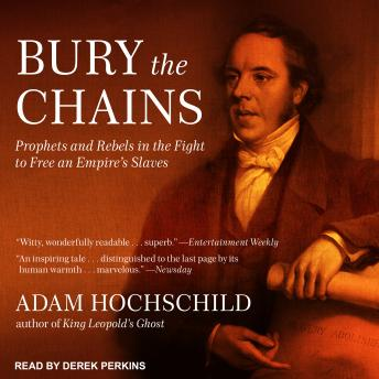Bury the Chains: Prophets and Rebels in the Fight to Free an Empire's Slaves, Adam Hochschild