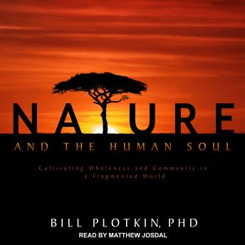 Nature and the Human Soul: Cultivating Wholeness and Community in a Fragmented World, Bill Plotkin, Ph.D.