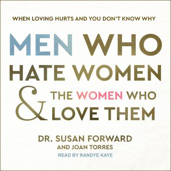Men Who Hate Women and the Women Who Love Them: When Loving Hurts and You Don't Know Why, Dr. Susan Forward, Joan Torres