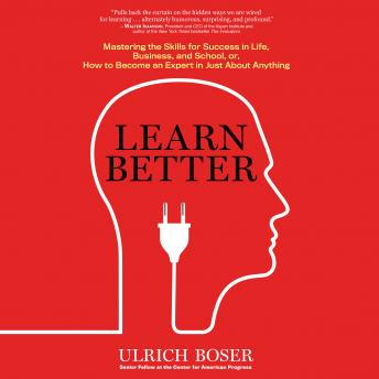 Learn Better: Mastering the Skills for Success in Life, Business, and School, or, How to Become an Expert in Just About Anything, Ulrich Boser