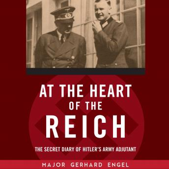 At the Heart of the Reich: The Secret Diary of Hitler's Army Adjutant, Gerhard Engel