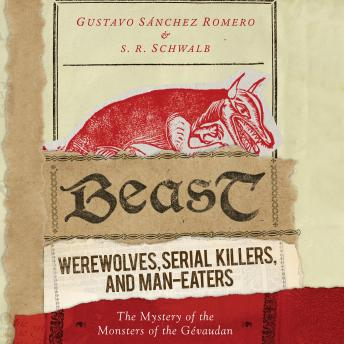Beast: Werewolves, Serial Killers, and Man-Eaters: The Mystery of the Monsters of the Gévaudan, Gustavo Sánchez Romero, S. R. Schwalb