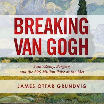 Breaking van Gogh: Saint-Rémy, Forgery, and the $95 Million Fake at the Met, James Ottar Grundvig