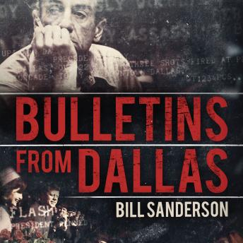 Bulletins from Dallas: Reporting the JFK Assassination, Bill Sanderson