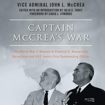 Captain McCrea's War: The World War II Memoir of Franklin D. Roosevelt's Naval Aide and USS Iowa's First Commanding Officer, Vice Admiral John L. McCrea