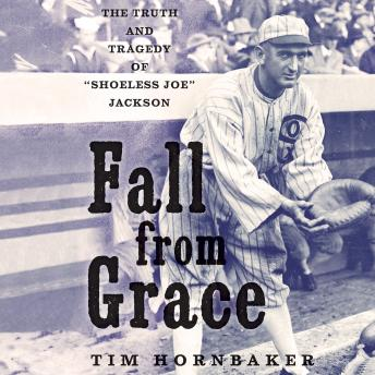 "Fall from Grace: The Truth and Tragedy of ""Shoeless Joe"" Jackson details"