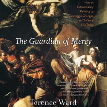 Guardian of Mercy: How an Extraordinary Painting by Caravaggio Changed an Ordinary Life Today, Terence Ward