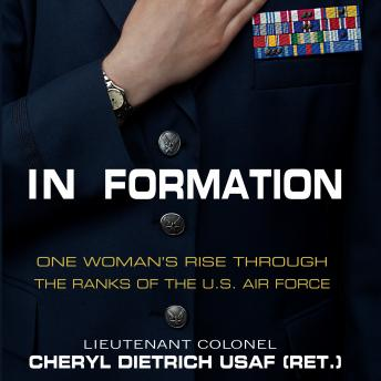 In Formation: One Woman's Rise Through the Ranks of the U.S. Air Force, Lieutenant Colonel Cheryl Dietrich USAF (RET.)