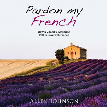 Pardon My French; How a Grumpy American Fell in Love with France, Allen Johnson