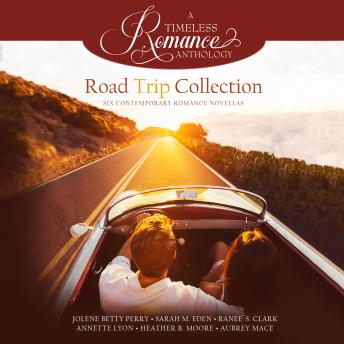 Road Trip Collection: Six Contemporary Romance Novellas, Ranee S. Clark, Jolene Betty Perry, Annette Lyon, Heather B. Moore, Sarah M. Eden