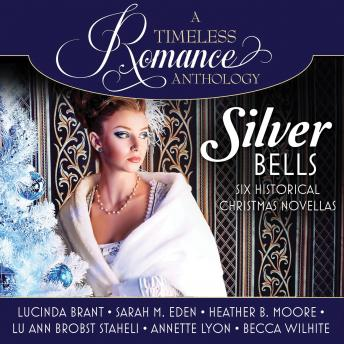 Silver Bells Collection: Six Historical Christmas Novellas, Becca Wilhite, Annette Lyon, Lu Ann Brobst Staheli, Heather B. Moore, Lucinda Brant, Sarah M. Eden