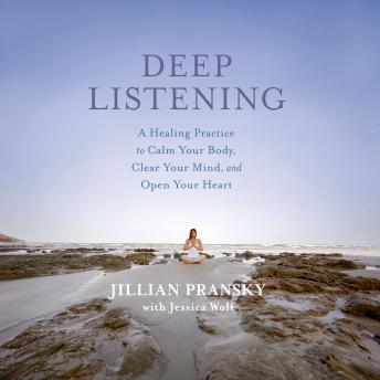 Deep Listening: A Healing Practice to Calm Your Body, Clear Your Mind, and Open Your Heart, Jillian Pransky