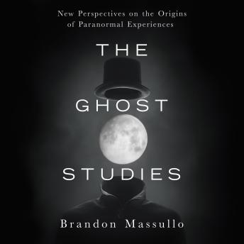 Ghost Studies: New Perspectives on the Origins of Paranormal Experiences, Brandon Massullo