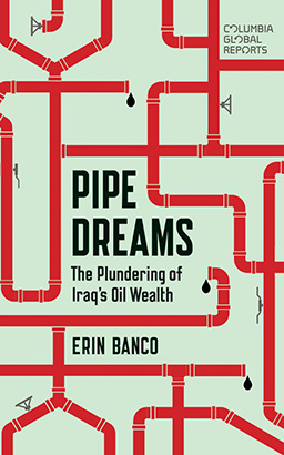 Pipe Dreams: The Plundering of Iraq's Oil Wealth, Erin Banco
