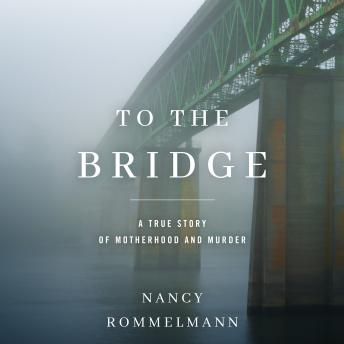 Download To the Bridge: A True Story of Motherhood and Murder by Nancy Rommelmann