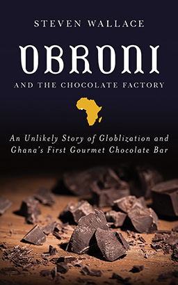 Obroni and the Chocolate Factory: An Unlikely Story of Globalization and Ghana's First Chocolate Bar, Steven Wallace