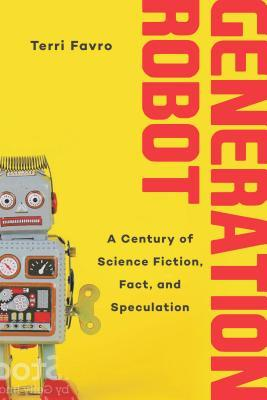 Generation Robot: A Century of Science Fiction, Fact, and Speculation, Terri Favro
