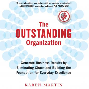 Outstanding Organization: Generate Business Results by Eliminating Chaos and Building the Foundation for Everyday Excellence, Karen Martin