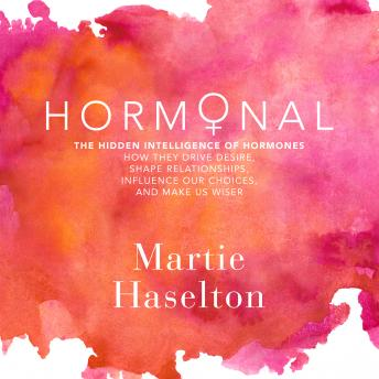 Hormonal: The Hidden Intelligence of Hormones - How They Drive Desire, Shape Relationships, Influence Our Choices, and Make Us Wiser