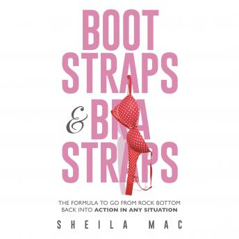 Boot Straps & Bra Straps: The Formula to Go from Rock Bottom Back into Action in Any Situation