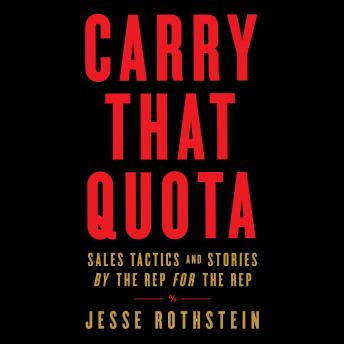 Carry That Quota: Sales Tactics and Stories By the Rep For the Rep, Jesse Rothstein