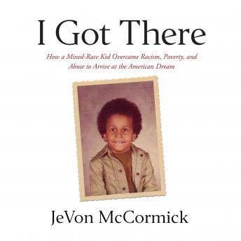 I Got There: How a Mixed-Race Kid Overcame Racism, Poverty, and Abuse to Arrive at The American Drea