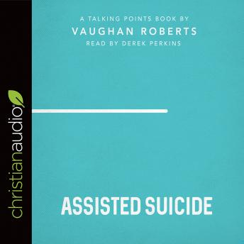 Talking Points: Assisted Suicide, Vaughan Roberts
