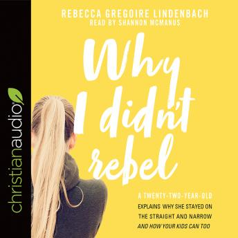 Why I Didn't Rebel: A Twenty-Two-Year-Old Explains Why She Stayed on the Straight and Narrow---and How Your Kids Can Too, Rebecca Gregoire Lindenbach